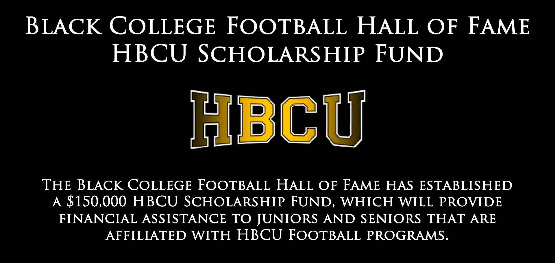 The Black College Football Hall of Fame has established a $150,000 HBCU Scholarship Fund.
